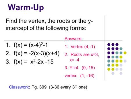 Warm-Up Find the vertex, the roots or the y- intercept of the following forms: 1. f(x) = (x-4) 2 -1 2. f(x) = -2(x-3)(x+4) 3. f(x) = x 2 -2x -15 Answers: