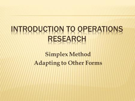Simplex Method Adapting to Other Forms.  Until now, we have dealt with the standard form of the Simplex method  What if the model has a non-standard.