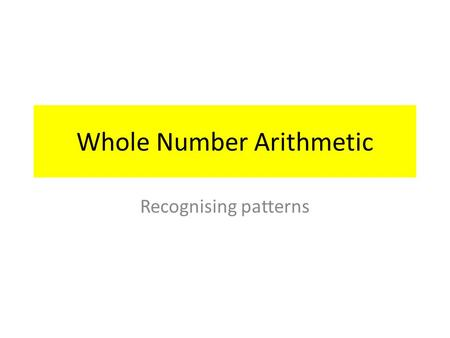 Whole Number Arithmetic Recognising patterns. Oral Examples State the next three numbers 1)1, 3, 5, 7,,,
