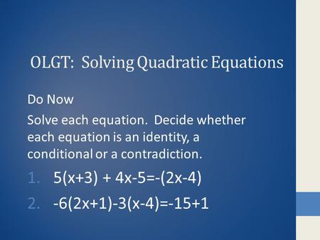 OLGT: Solving Quadratic Equations Do Now Solve each equation. Decide whether each equation is an identity, a conditional or a contradiction. 1.5(x+3) +