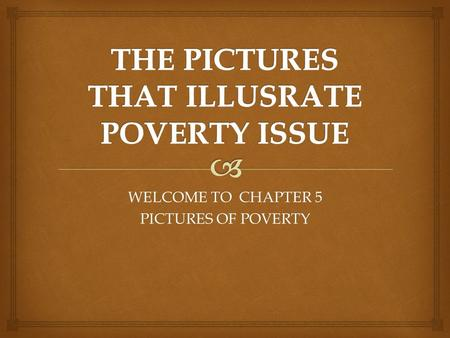 WELCOME TO CHAPTER 5 PICTURES OF POVERTY.  POVERTY AS COUSE OFPOOR HOUSING POVERTY :POORHOUSING BECAUSE OF GROWTH OF POPULATION HIV/AIDS CAN COUSE POVERTY.