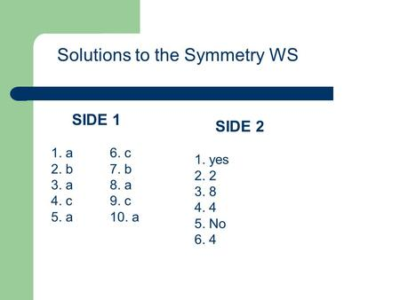 Solutions to the Symmetry WS 1. a 2. b 3. a 4. c 5. a 6. c 7. b 8. a 9. c 10. a SIDE 1 1. yes 2. 2 3. 8 4. 4 5. No 6. 4 SIDE 2.