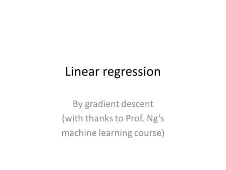 Linear regression By gradient descent (with thanks to Prof. Ng's machine learning course)