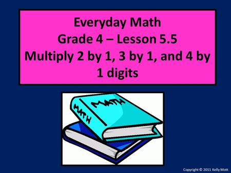 Everyday Math Grade 4 – Lesson 5.5 Multiply 2 by 1, 3 by 1, and 4 by 1 digits Copyright © 2011 Kelly Mott.