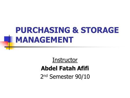 PURCHASING & STORAGE MANAGEMENT Instructor Abdel Fatah Afifi 2 nd Semester 90/10.