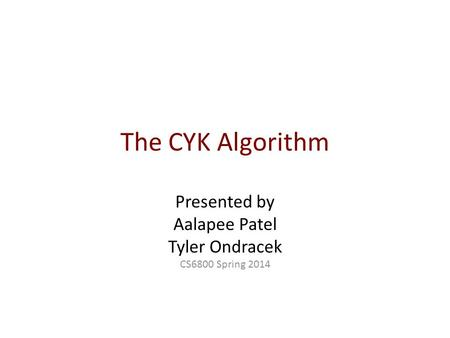 The CYK Algorithm Presented by Aalapee Patel Tyler Ondracek CS6800 Spring 2014.
