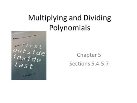 Multiplying and Dividing Polynomials Chapter 5 Sections 5.4-5.7.