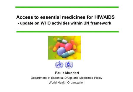 Paula Munderi Department of Essential Drugs and Medicines Policy World Health Organization Access to essential medicines for HIV/AIDS - update on WHO activities.