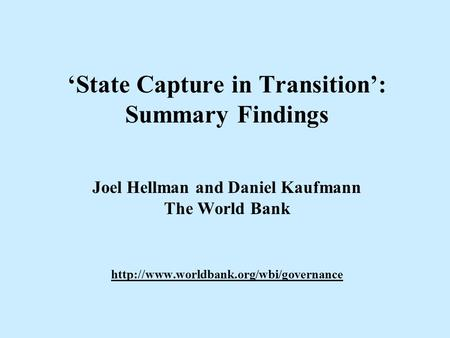 'State Capture in Transition': Summary Findings Joel Hellman and Daniel Kaufmann The World Bank http://www.worldbank.org/wbi/governance.