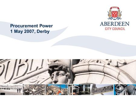 Aberdeen City Council 2006 Click to edit Master title style Procurement Power 1 May 2007, Derby.