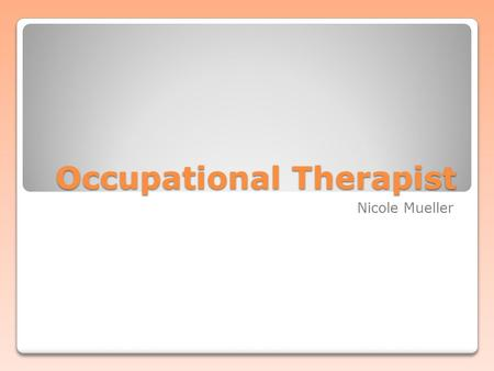 Occupational Therapist Nicole Mueller. What is it? Health profession Responsible for helping patients regain ability to perform daily living and work.