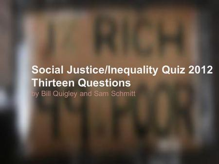 Social Justice/Inequality Quiz 2012 Thirteen Questions by Bill Quigley and Sam Schmitt.