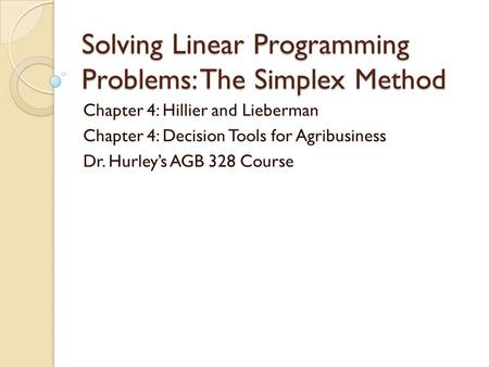 Solving Linear Programming Problems: The Simplex Method Chapter 4: Hillier and Lieberman Chapter 4: Decision Tools for Agribusiness Dr. Hurley's AGB 328.