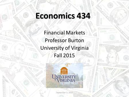Economics 434 Financial Markets Professor Burton University of Virginia Fall 2015 September 3, 2015.