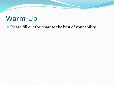 Warm-Up Please fill out the chart to the best of your ability.