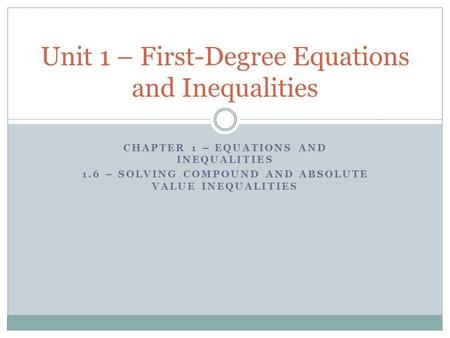 CHAPTER 1 – EQUATIONS AND INEQUALITIES 1.6 – SOLVING COMPOUND AND ABSOLUTE VALUE INEQUALITIES Unit 1 – First-Degree Equations and Inequalities.