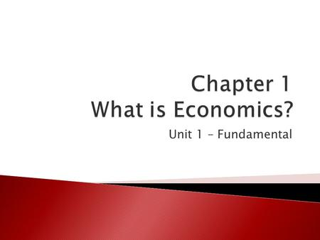 Unit 1 – Fundamental.  The study of economics begins with the idea that people cannot have everything they need and want ◦ Need – something like air,