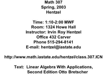 Math 307 Spring, 2003 Hentzel Time: 1:10-2:00 MWF Room: 1324 Howe Hall Instructor: Irvin Roy Hentzel Office 432 Carver Phone 515-294-8141