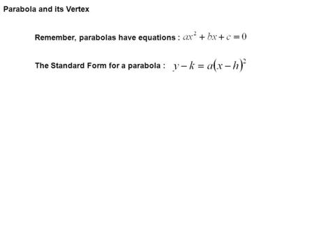 Parabola and its Vertex Remember, parabolas have equations : The Standard Form for a parabola :
