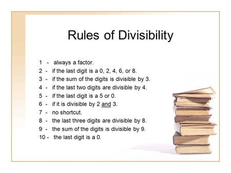 Rules of Divisibility 1 - always a factor. 2 - if the last digit is a 0, 2, 4, 6, or 8. 3 - if the sum of the digits is divisible by 3. 4 - if the last.