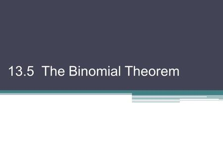 13.5 The Binomial Theorem. There are several theorems and strategies that allow us to expand binomials raised to powers such as (x + y) 4 or (2x – 5y)