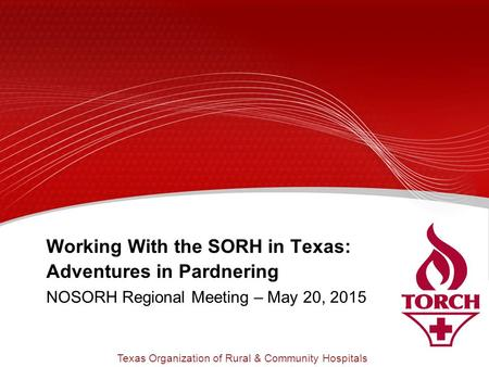 Working With the SORH in Texas: Adventures in Pardnering NOSORH Regional Meeting – May 20, 2015 Texas Organization of Rural & Community Hospitals.