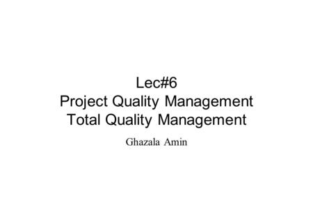 Lec#6 Project Quality Management Total Quality Management Ghazala Amin.