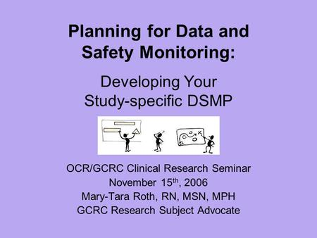 Planning for Data and Safety Monitoring: Developing Your Study-specific DSMP OCR/GCRC Clinical Research Seminar November 15 th, 2006 Mary-Tara Roth, RN,