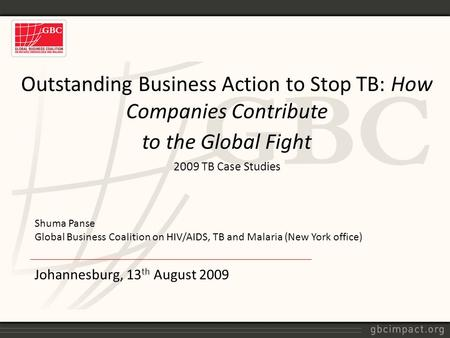 Johannesburg, 13 th August 2009 Outstanding Business Action to Stop TB: How Companies Contribute to the Global Fight 2009 TB Case Studies Shuma Panse Global.