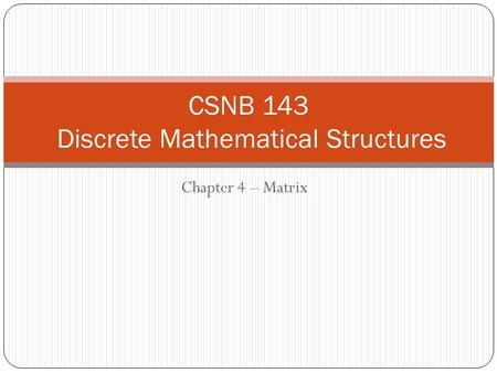 Chapter 4 – Matrix CSNB 143 Discrete Mathematical Structures.