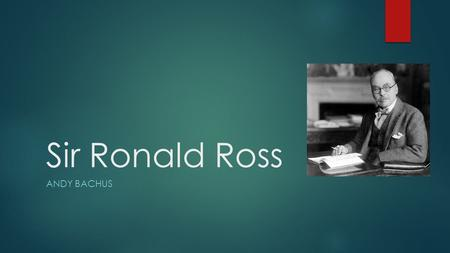 Sir Ronald Ross ANDY BACHUS. Ronald Ross Timeline  May 1857: Born in Almora, India  1865: Sent to England for his education  1874-1879: Attended medical.