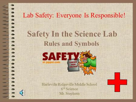 Safety In the Science Lab Rules and Symbols Lab Safety: Everyone Is Responsible! Harleville Ridgeville Middle School 6 th Science Mr. Stephens.