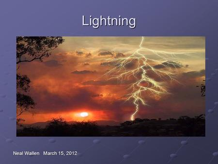 Lightning Neal Wallen March 15, 2012. Myths and Facts Myth: If it's not raining or there aren't clouds overhead, you're safe from lightning. Fact: Lightning.