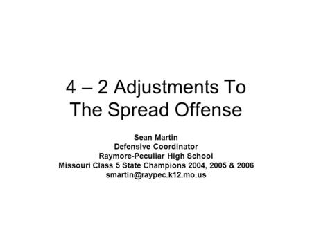 4 – 2 Adjustments To The Spread Offense Sean Martin Defensive Coordinator Raymore-Peculiar High School Missouri Class 5 State Champions 2004, 2005 & 2006.