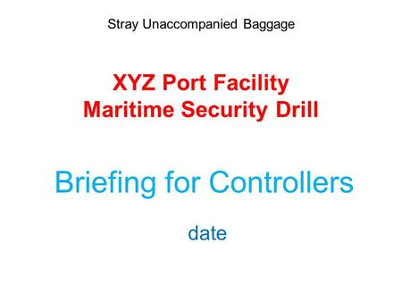 Stray Unaccompanied Baggage XYZ Port Facility Maritime Security Drill Briefing for Controllers date.
