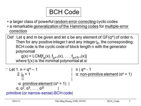 BCH_Code 2004/5/5Yuh-Ming Huang, CSIE, NCNU1 BCH Code a larger class of powerful random error-correcting cyclic codes a remarkable generalization of the.