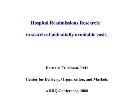 Hospital Readmissions Research: in search of potentially avoidable costs Bernard Friedman, PhD Center for Delivery, Organization, and Markets AHRQ Conference,