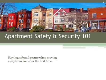 Apartment Safety & Security 101 Staying safe and secure when moving away from home for the first time. 1.