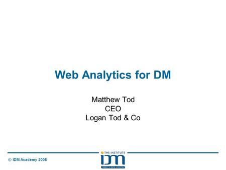 © IDM Academy 2008 Web Analytics for DM Matthew Tod CEO Logan Tod & Co.