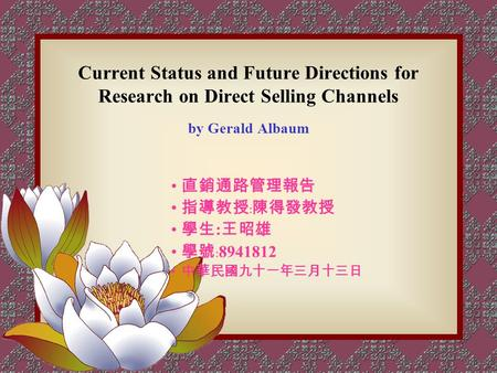 Current Status and Future Directions for Research on Direct Selling Channels by Gerald Albaum 直銷通路管理報告 指導教授﹕陳得發教授 學生 : 王昭雄 學號﹕ 8941812 中華民國九十一年三月十三日.