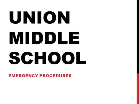 UNION MIDDLE SCHOOL EMERGENCY PROCEDURES. WHY DO WE TALK ABOUT EMERGENCY PROCEDURES? You need to know that we do everything we can to make sure that school.