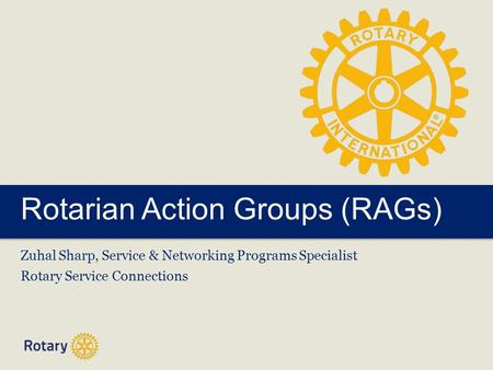 Rotarian Action Groups (RAGs) Zuhal Sharp, Service & Networking Programs Specialist Rotary Service Connections.