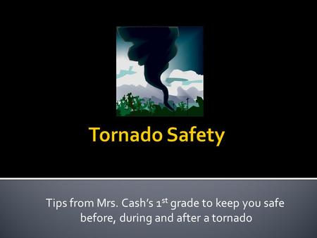 Tips from Mrs. Cash's 1 st grade to keep you safe before, during and after a tornado.