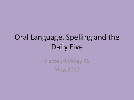 Oral Language, Spelling and the Daily Five Harcourt Valley PS May, 2010.