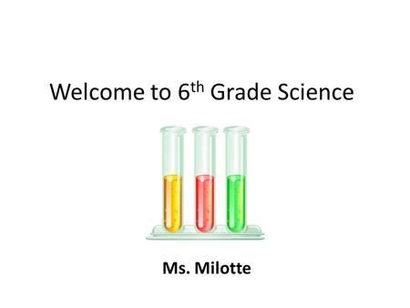 Welcome to 6 th Grade Science Ms. Milotte. Remember to… Walk quietly and calmly through the halls. Come to class on time. Bring everything you need with.