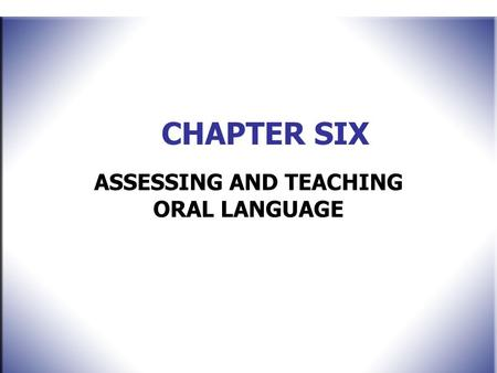 CHAPTER SIX ASSESSING AND TEACHING ORAL LANGUAGE.