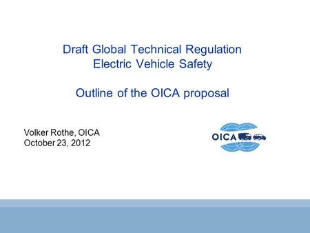 Volker Rothe, OICA October 23, 2012 Draft Global Technical Regulation Electric Vehicle Safety Outline of the OICA proposal.