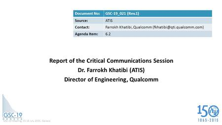 GSC-19 Meeting, 15-16 July 2015, Geneva Report of the Critical Communications Session Dr. Farrokh Khatibi (ATIS) Director of Engineering, Qualcomm Document.