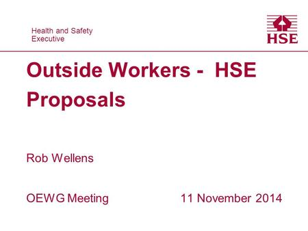 Health and Safety Executive Health and Safety Executive Outside Workers - HSE Proposals Rob Wellens OEWG Meeting 11 November 2014.