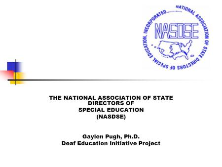 THE NATIONAL ASSOCIATION OF STATE DIRECTORS OF SPECIAL EDUCATION (NASDSE) Gaylen Pugh, Ph.D. Deaf Education Initiative Project.